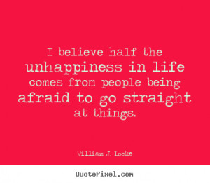 ... believe half the unhappiness in life comes from people being afraid