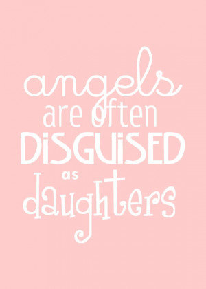 Daughters Quote : Angels are Often Disguised as Daughters