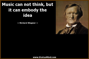 ... , but it can embody the idea - Richard Wagner Quotes - StatusMind.com