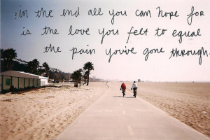In the end all you can hope for. Is the love you feay to equal the ...