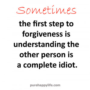 ... to forgiveness is understanding the other person is a complete idiot