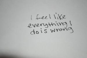 feel like everything i do is wrong.