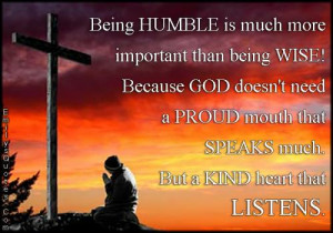 Being HUMBLE is much more important than being WISE! Because GOD doesn ...