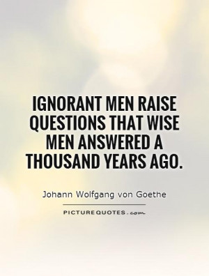 Wise Quotes Ignorant Quotes Question Quotes Johann Wolfgang Von Goethe ...