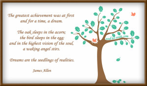 The greatest achievement was at first and for a time a dream.The oak ...