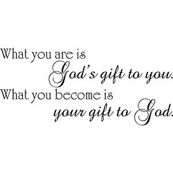 What you are is God's gift to you, what you become is your gift to ...