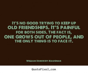William Somerset Maugham Quotes - Its no good trying to keep up old ...