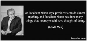 says, presidents can do almost anything, and President Nixon has done ...
