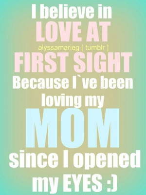 believe in love at first sight because ive been loving my mom quote