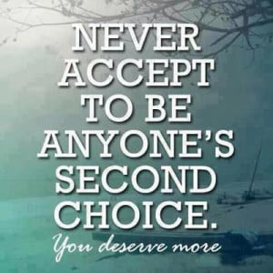 Never accept to be anyone's second choice. You deserve more.