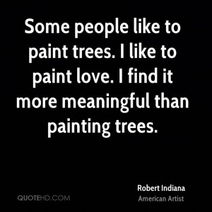 Some people like to paint trees. I like to paint love. I find it more ...