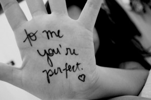 To me you're perfect. I don't care what you think or what you say ...