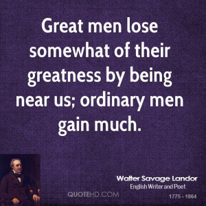 Great men lose somewhat of their greatness by being near us; ordinary ...