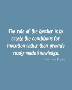 The role of the teacher is to create the conditions for invention ...