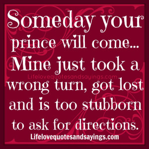 Someday your prince will come... Mine just took a wrong turn, got lost ...