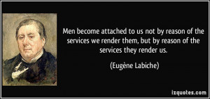 Men become attached to us not by reason of the services we render them ...