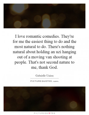 love romantic comedies. They're for me the easiest thing to do and ...
