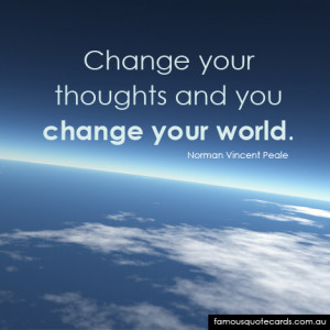 """Change your thoughts and you change your world"""""""