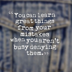... From Your Mistakes When You Aren't Busy Denying Them - Mistake Quote