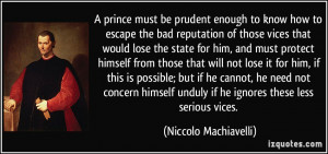 ... unduly if he ignores these less serious vices. - Niccolo Machiavelli