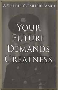 Your Future Demands Greatness, A Soldiers Inheritance
