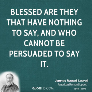 ... they that have nothing to say, and who cannot be persuaded to say it