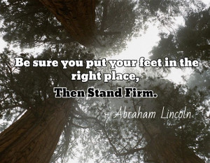 ... put your feet in the right place, then stand firm. - Abraham Lincoln