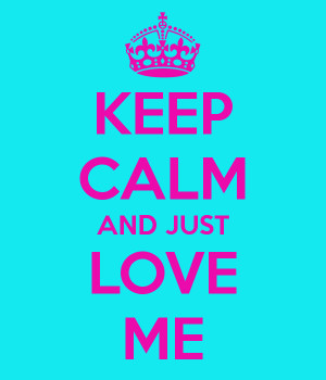 KEEP CALM AND JUST LOVE ME
