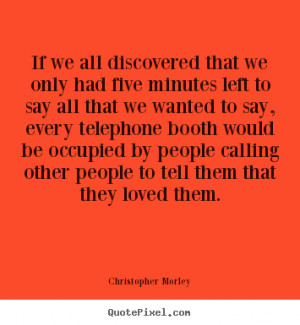 Christopher Morley Quotes - If we all discovered that we only had five ...