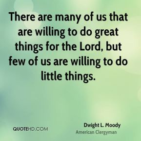 There are many of us that are willing to do great things for the Lord ...