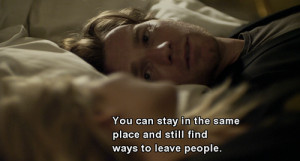 You can stay in the same place and still find ways to leave people.