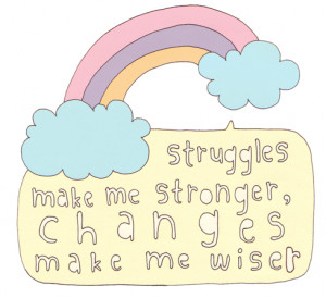 Struggles make me stronger, changes make me wiser.