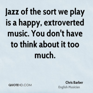 Jazz of the sort we play is a happy, extroverted music. You don't have ...