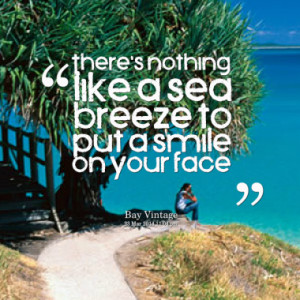 there s nothing like a sea breeze to put a smile on your face quotes ...