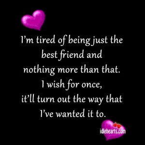 tired of being just the best friend and nothing more than that ...