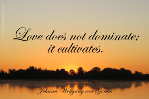 Love does not dominate; it cultivates. -Johann Wolfgang Goethe...o I ...