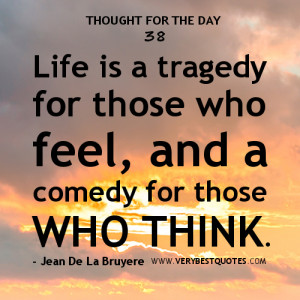 Life Quotes, Life is a tragedy for those who feel, and a comedy for ...