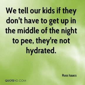 ... have to get up in the middle of the night to pee, they're not hydrated
