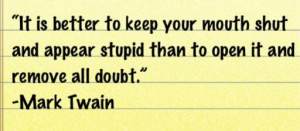 It's better to keep your mouth shut and appear stupid than open it ...