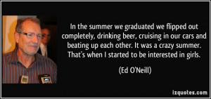 In the summer we graduated we flipped out completely, drinking beer ...