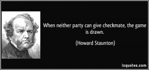 When neither party can give checkmate, the game is drawn. - Howard ...