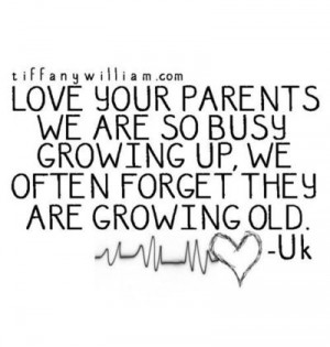 ... busy growing up, we often forget they are also growing old. - Unknown