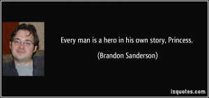 Every man is a hero in his own story, Princess. - Brandon Sanderson