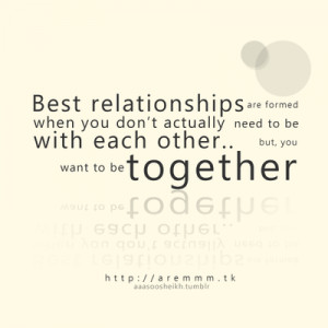Best relationships are formed when you don't actually need to be with ...
