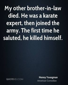 Henny Youngman - My other brother-in-law died. He was a karate expert ...