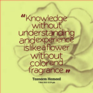Knowledge without understanding and experience is like a flower ...