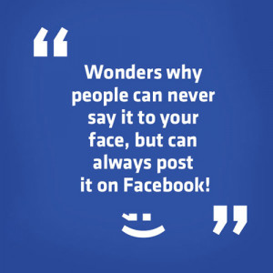 "... It to Your Face,But Can Always Post It On Facebook"" ~ Good Day Quote"