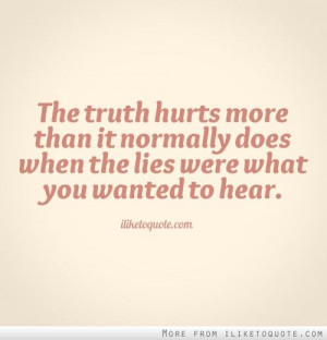 The truth hurts more than it normally does when the lies were what you ...