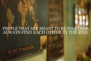 ... that are meant to be together always find each other in the end