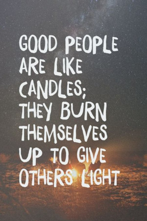 Good people are like candles; they burn themselves up to give others ...